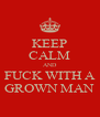 KEEP CALM AND FUCK WITH A GROWN MAN - Personalised Poster A4 size