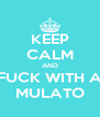 KEEP CALM AND FUCK WITH A MULATO - Personalised Poster A4 size