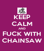 KEEP CALM AND FUCK WITH CHAINSAW - Personalised Poster A4 size