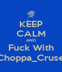 KEEP CALM AND Fuck With Choppa_Cruse - Personalised Poster A4 size