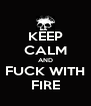 KEEP CALM AND FUCK WITH FIRE - Personalised Poster A4 size