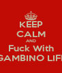KEEP CALM AND Fuck With GAMBINO LIFE - Personalised Poster A4 size