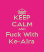 KEEP CALM AND Fuck With Ke-Aira - Personalised Poster A4 size