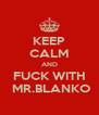 KEEP CALM AND  FUCK WITH   MR.BLANKO - Personalised Poster A4 size