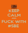 KEEP CALM AND FUCK WITH #SBE  - Personalised Poster A4 size