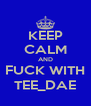 KEEP CALM AND FUCK WITH TEE_DAE - Personalised Poster A4 size