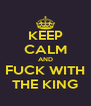 KEEP CALM AND FUCK WITH THE KING - Personalised Poster A4 size