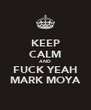 KEEP CALM AND FUCK YEAH MARK MOYA - Personalised Poster A4 size