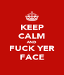 KEEP CALM AND FUCK YER FACE - Personalised Poster A4 size