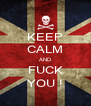 KEEP CALM AND  FUCK  YOU ! - Personalised Poster A4 size