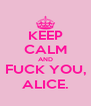 KEEP CALM AND FUCK YOU, ALICE. - Personalised Poster A4 size