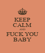 KEEP CALM AND FUCK YOU BABY - Personalised Poster A4 size