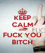 KEEP CALM AND FUCK YOU BITCH - Personalised Poster A4 size