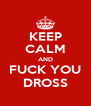 KEEP CALM AND FUCK YOU DROSS - Personalised Poster A4 size
