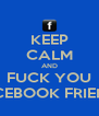 KEEP CALM AND FUCK YOU FACEBOOK FRIENDS - Personalised Poster A4 size