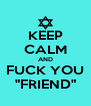 "KEEP CALM AND FUCK YOU ""FRIEND"" - Personalised Poster A4 size"