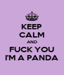 KEEP CALM AND FUCK YOU I'M A PANDA - Personalised Poster A4 size