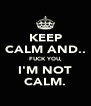 KEEP CALM AND.. FUCK YOU, I'M NOT CALM. - Personalised Poster A4 size