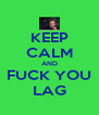 KEEP CALM AND FUCK YOU LAG - Personalised Poster A4 size