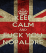 KEEP CALM AND FUCK YOU NOPALDRE - Personalised Poster A4 size