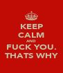 KEEP CALM AND FUCK YOU. THATS WHY - Personalised Poster A4 size