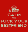 KEEP CALM AND FUCK YOUR BESTFRIEND - Personalised Poster A4 size