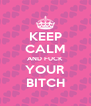 KEEP CALM AND FUCK YOUR BITCH - Personalised Poster A4 size