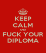KEEP CALM AND FUCK YOUR DIPLOMA - Personalised Poster A4 size