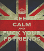 KEEP CALM AND FUCK YOUR FB FRIENDS - Personalised Poster A4 size