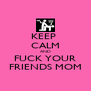KEEP  CALM AND FUCK YOUR FRIENDS MOM - Personalised Poster A4 size