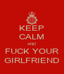 KEEP CALM AND FUCK YOUR GIRLFRIEND - Personalised Poster A4 size