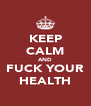 KEEP CALM AND FUCK YOUR HEALTH - Personalised Poster A4 size