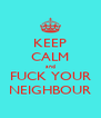 KEEP CALM and FUCK YOUR NEIGHBOUR - Personalised Poster A4 size