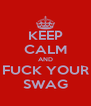 KEEP CALM AND FUCK YOUR SWAG - Personalised Poster A4 size