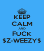 KEEP CALM AND FUCK $Z-WEEZY$ - Personalised Poster A4 size