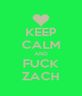 KEEP CALM AND FUCK ZACH - Personalised Poster A4 size
