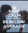 KEEP CALM AND FUCKING BE BELOW AVERAGE - Personalised Poster A4 size