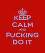 KEEP CALM AND FUCKING DO IT - Personalised Poster A4 size