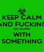 KEEP CALM AND FUCKING GO HOME WITH SOMETHING - Personalised Poster A4 size