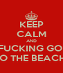 KEEP CALM AND FUCKING GO  TO THE BEACH! - Personalised Poster A4 size