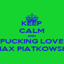 KEEP CALM AND FUCKING LOVE MAX PIATKOWSKI - Personalised Poster A4 size