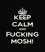 KEEP CALM AND FUCKING MOSH! - Personalised Poster A4 size