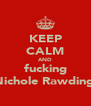 KEEP CALM AND fucking Nichole Rawding  - Personalised Poster A4 size