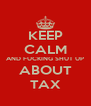 KEEP CALM AND FUCKING SHUT UP ABOUT TAX - Personalised Poster A4 size