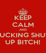 KEEP CALM AND FUCKING SHUT UP BITCH! - Personalised Poster A4 size