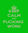 KEEP CALM AND FUCKING  WORK - Personalised Poster A4 size