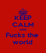 KEEP CALM AND Fucks the  world - Personalised Poster A4 size