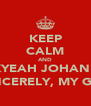 KEEP CALM AND FUCKYEAH JOHAN NOR SINCERELY, MY GIRL - Personalised Poster A4 size