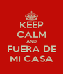 KEEP CALM AND FUERA DE MI CASA - Personalised Poster A4 size