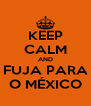 KEEP CALM AND FUJA PARA O MÉXICO - Personalised Poster A4 size